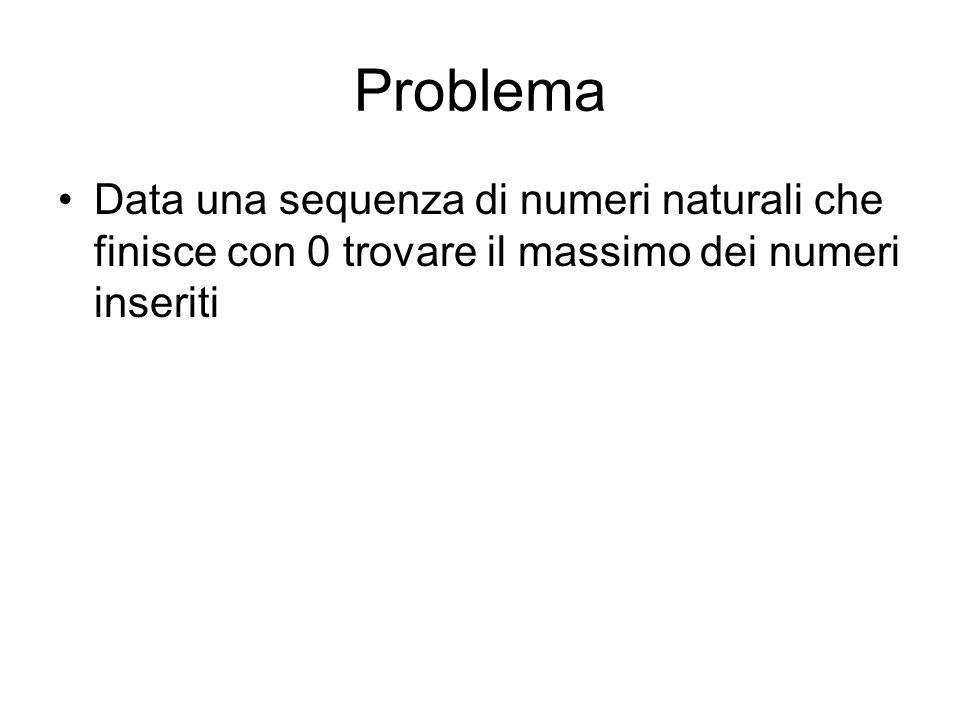 Problema Data una sequenza di numeri naturali che finisce con 0 trovare il massimo dei numeri inseriti