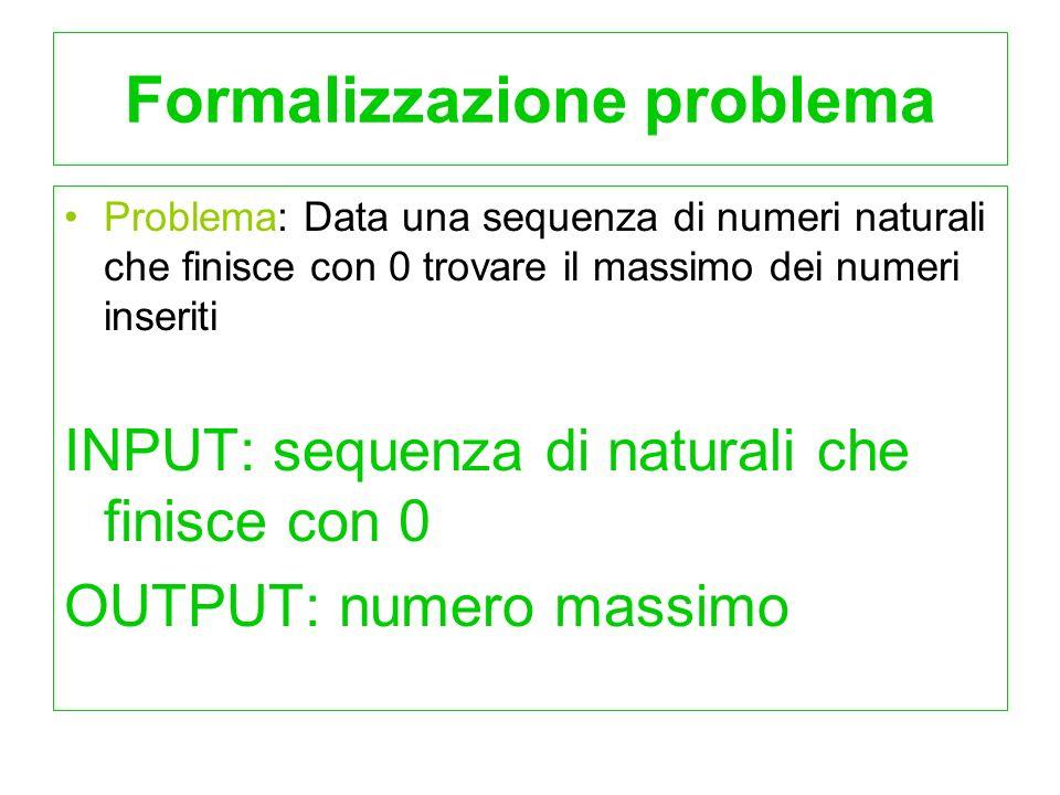 Formalizzazione problema Problema: Data una sequenza di numeri naturali che finisce con 0 trovare il massimo dei numeri inseriti INPUT: sequenza di na
