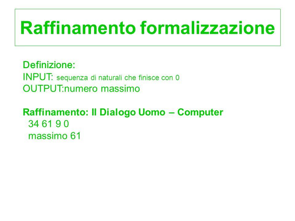 Raffinamento formalizzazione Definizione: INPUT: sequenza di naturali che finisce con 0 OUTPUT:numero massimo Raffinamento: Il Dialogo Uomo – Computer