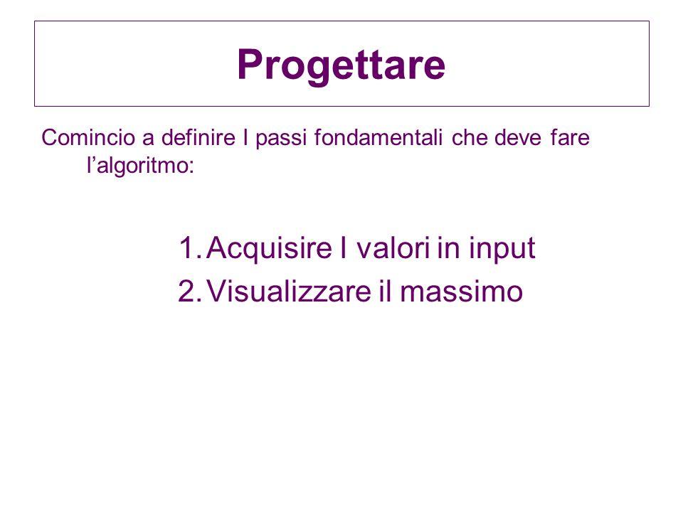 Progettare Comincio a definire I passi fondamentali che deve fare lalgoritmo: 1.Acquisire I valori in input 2.Visualizzare il massimo