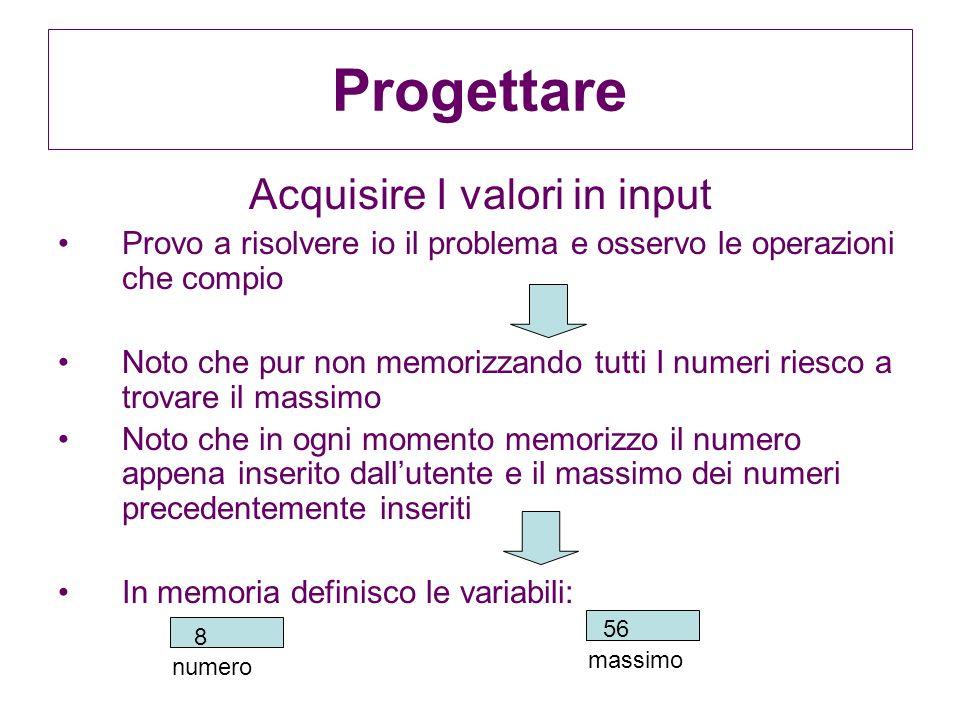 Progettare Acquisire I valori in input Provo a risolvere io il problema e osservo le operazioni che compio Noto che pur non memorizzando tutti I numer