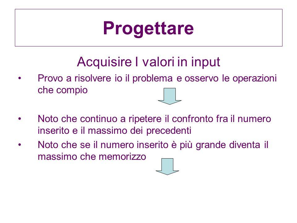 Progettare Acquisire I valori in input Provo a risolvere io il problema e osservo le operazioni che compio Noto che continuo a ripetere il confronto f