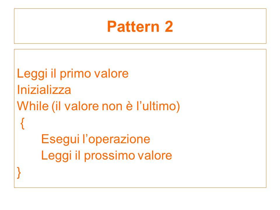 Leggi il primo valore Inizializza While (il valore non è lultimo) { Esegui loperazione Leggi il prossimo valore } Pattern 2