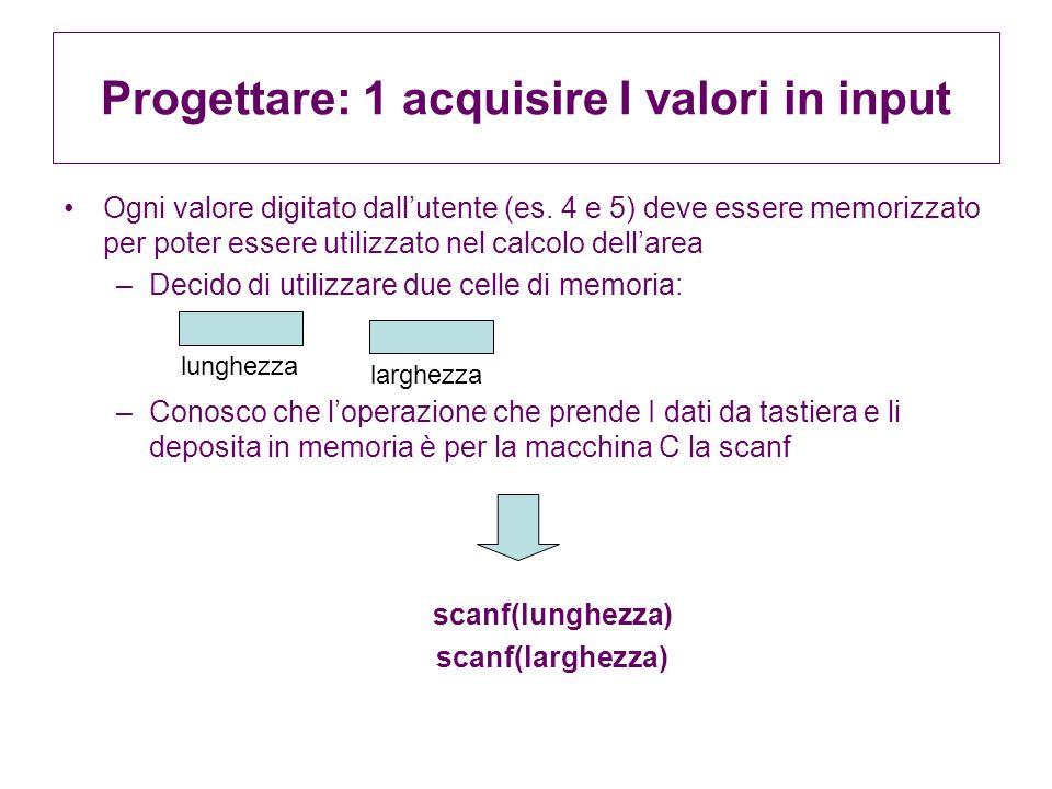 Progettare: 1 acquisire I valori in input Ogni valore digitato dallutente (es. 4 e 5) deve essere memorizzato per poter essere utilizzato nel calcolo