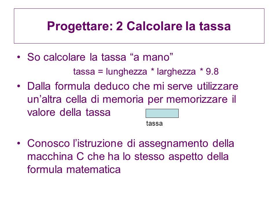 Progettare: 2 Calcolare la tassa So calcolare la tassa a mano tassa = lunghezza * larghezza * 9.8 Dalla formula deduco che mi serve utilizzare unaltra