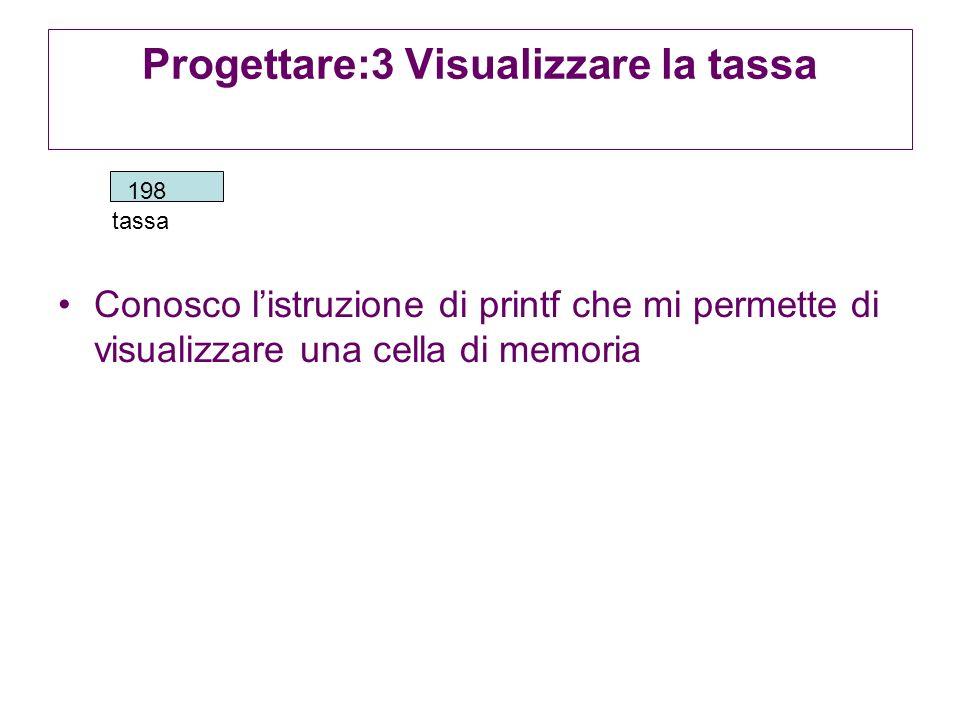 Progettare:3 Visualizzare la tassa Conosco listruzione di printf che mi permette di visualizzare una cella di memoria tassa 198