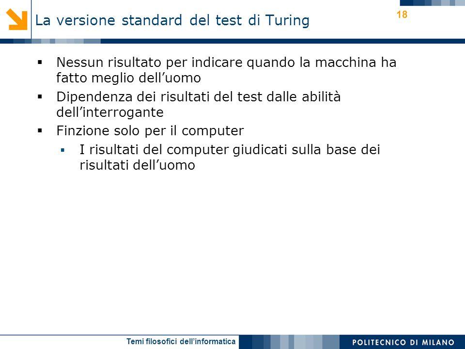 Temi filosofici dellinformatica 18 Nessun risultato per indicare quando la macchina ha fatto meglio delluomo Dipendenza dei risultati del test dalle abilità dellinterrogante Finzione solo per il computer I risultati del computer giudicati sulla base dei risultati delluomo La versione standard del test di Turing