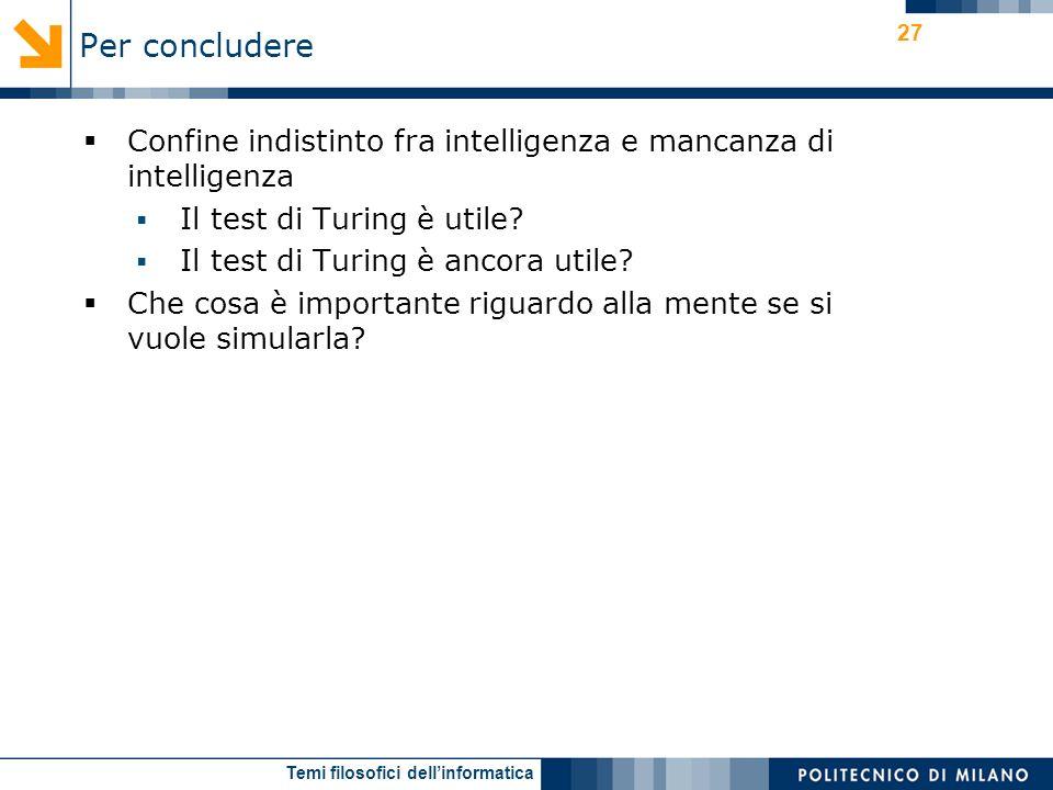 Temi filosofici dellinformatica 27 Confine indistinto fra intelligenza e mancanza di intelligenza Il test di Turing è utile.
