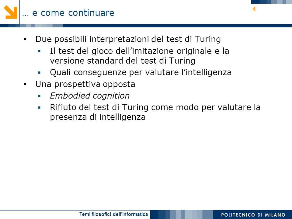 Temi filosofici dellinformatica 4 Due possibili interpretazioni del test di Turing Il test del gioco dellimitazione originale e la versione standard del test di Turing Quali conseguenze per valutare lintelligenza Una prospettiva opposta Embodied cognition Rifiuto del test di Turing come modo per valutare la presenza di intelligenza … e come continuare