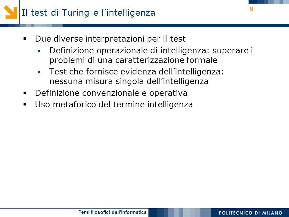 Temi filosofici dellinformatica 9 Due diverse interpretazioni per il test Definizione operazionale di intelligenza: superare i problemi di una caratterizzazione formale Test che fornisce evidenza dellintelligenza: nessuna misura singola dellintelligenza Definizione convenzionale e operativa Uso metaforico del termine intelligenza Il test di Turing e lintelligenza