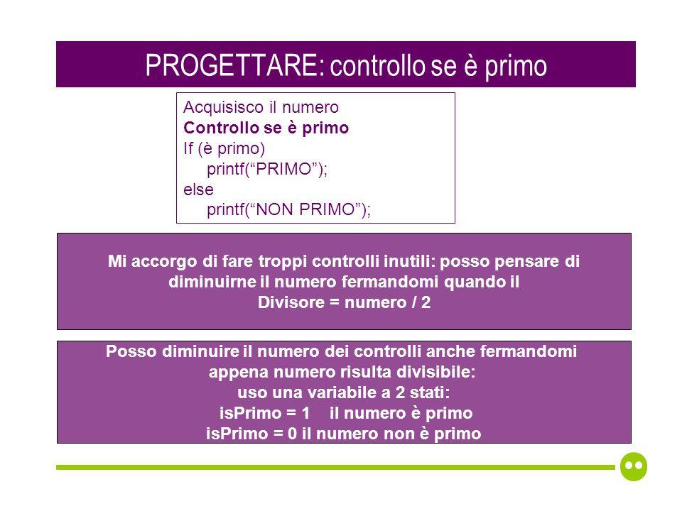 PROGETTARE: controllo se è primo Mi accorgo di fare troppi controlli inutili: posso pensare di diminuirne il numero fermandomi quando il Divisore = numero / 2 Posso diminuire il numero dei controlli anche fermandomi appena numero risulta divisibile: uso una variabile a 2 stati: isPrimo = 1 il numero è primo isPrimo = 0 il numero non è primo Acquisisco il numero Controllo se è primo If (è primo) printf(PRIMO); else printf(NON PRIMO);