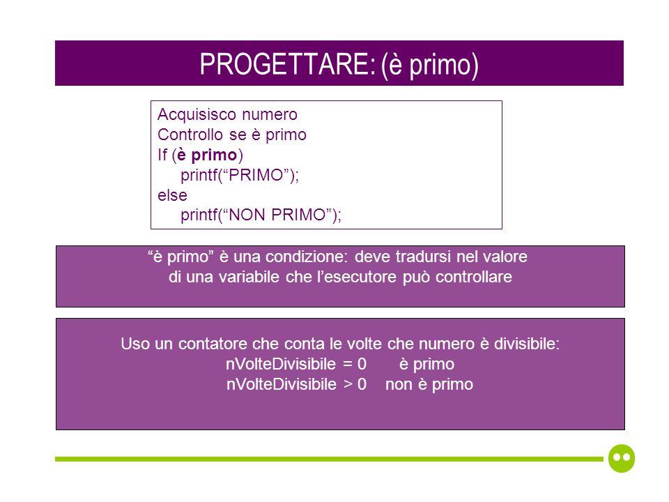 PROGETTARE: (è primo) Acquisisco numero Controllo se è primo If (è primo) printf(PRIMO); else printf(NON PRIMO); è primo è una condizione: deve tradursi nel valore di una variabile che lesecutore può controllare Uso un contatore che conta le volte che numero è divisibile: nVolteDivisibile = 0 è primo nVolteDivisibile > 0 non è primo