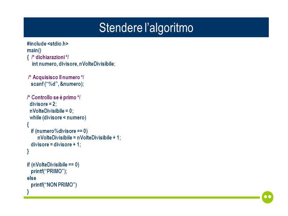 Stendere lalgoritmo #include main() { /* dichiarazioni */ int numero, divisore, nVolteDivisibile; /* Acquisisco Il numero */ scanf (%d, &numero); /* Controllo se è primo */ divisore = 2; nVolteDivisibile = 0; while (divisore < numero) { if (numero%divisore == 0) nVolteDivisibile = nVolteDivisibile + 1; divisore = divisore + 1; } if (nVolteDivisibile == 0) printf(PRIMO); else printf(NON PRIMO) }