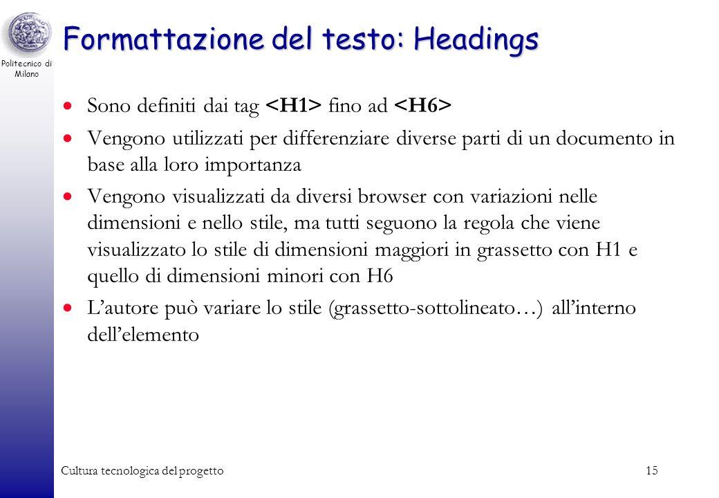 Politecnico di Milano Cultura tecnologica del progetto15 Formattazione del testo: Headings Sono definiti dai tag fino ad Vengono utilizzati per differ