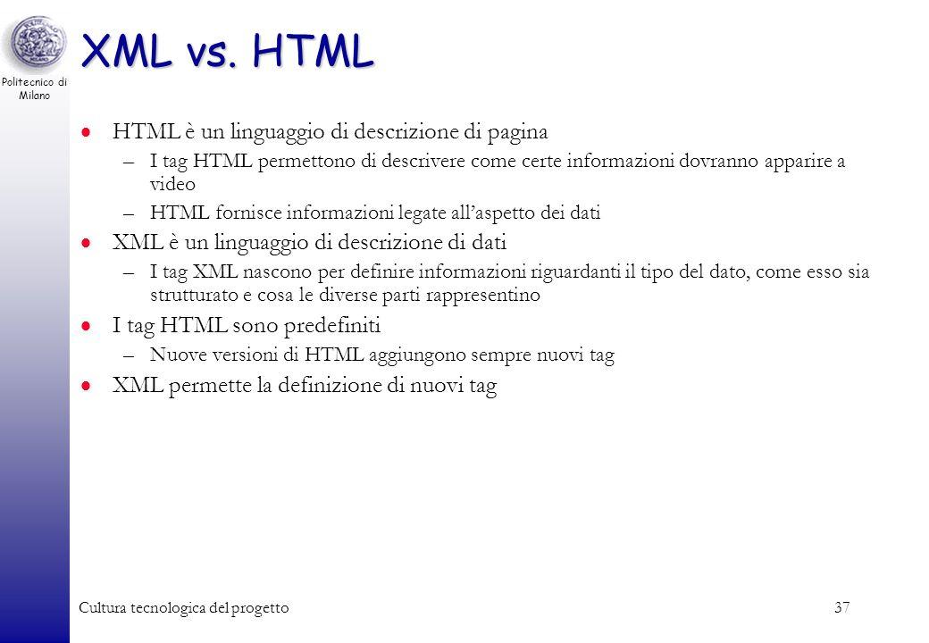 Politecnico di Milano Cultura tecnologica del progetto37 XML vs. HTML HTML è un linguaggio di descrizione di pagina –I tag HTML permettono di descrive