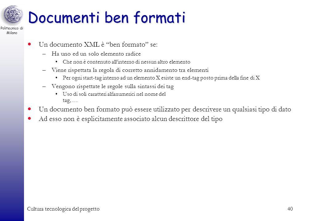 Politecnico di Milano Cultura tecnologica del progetto40 Documenti ben formati Un documento XML è ben formato se: –Ha uno ed un solo elemento radice C