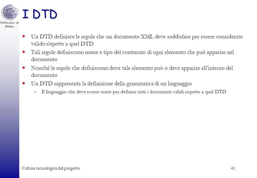 Politecnico di Milano Cultura tecnologica del progetto41 I DTD Un DTD definisce le regole che un documento XML deve soddisfare per essere considerato