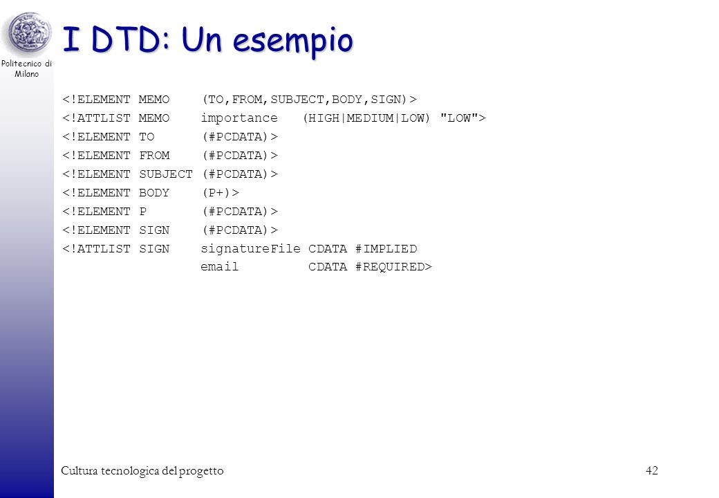 Politecnico di Milano Cultura tecnologica del progetto42 I DTD: Un esempio <!ATTLIST SIGN signatureFile CDATA #IMPLIED email CDATA #REQUIRED>