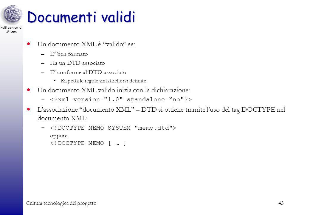 Politecnico di Milano Cultura tecnologica del progetto43 Documenti validi Un documento XML è valido se: –E ben formato –Ha un DTD associato –E conform