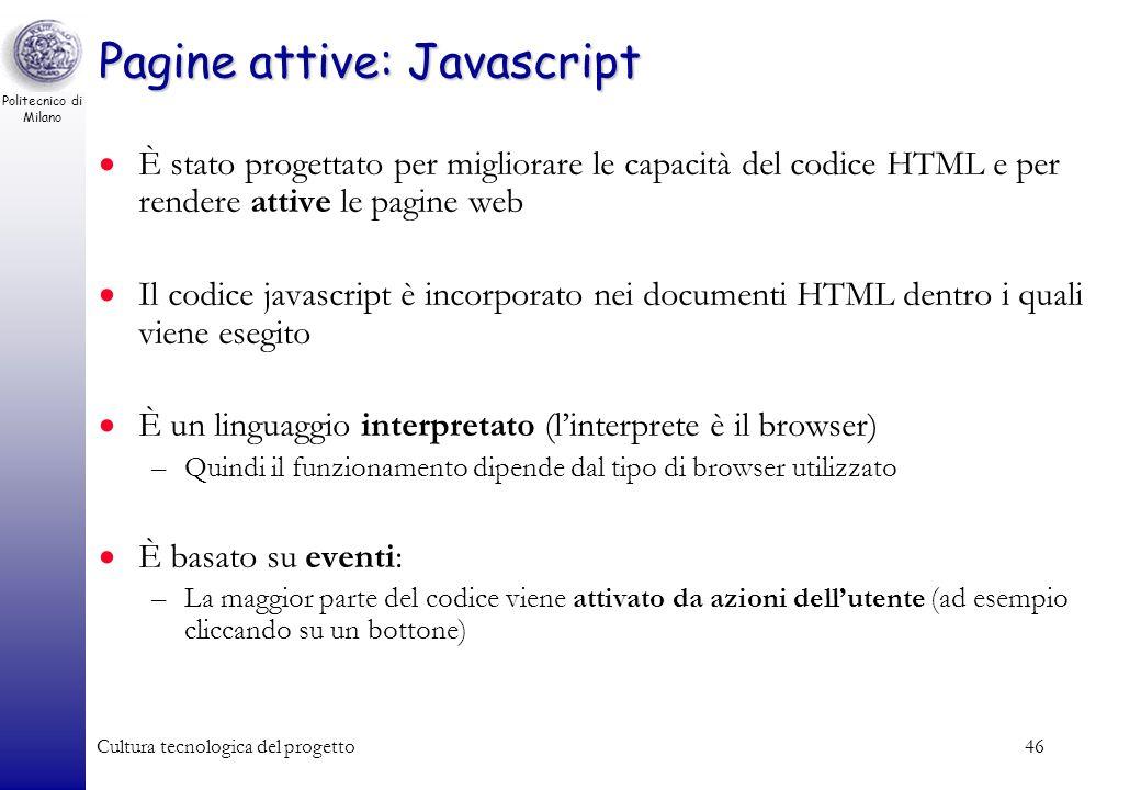 Politecnico di Milano Cultura tecnologica del progetto46 Pagine attive: Javascript È stato progettato per migliorare le capacità del codice HTML e per