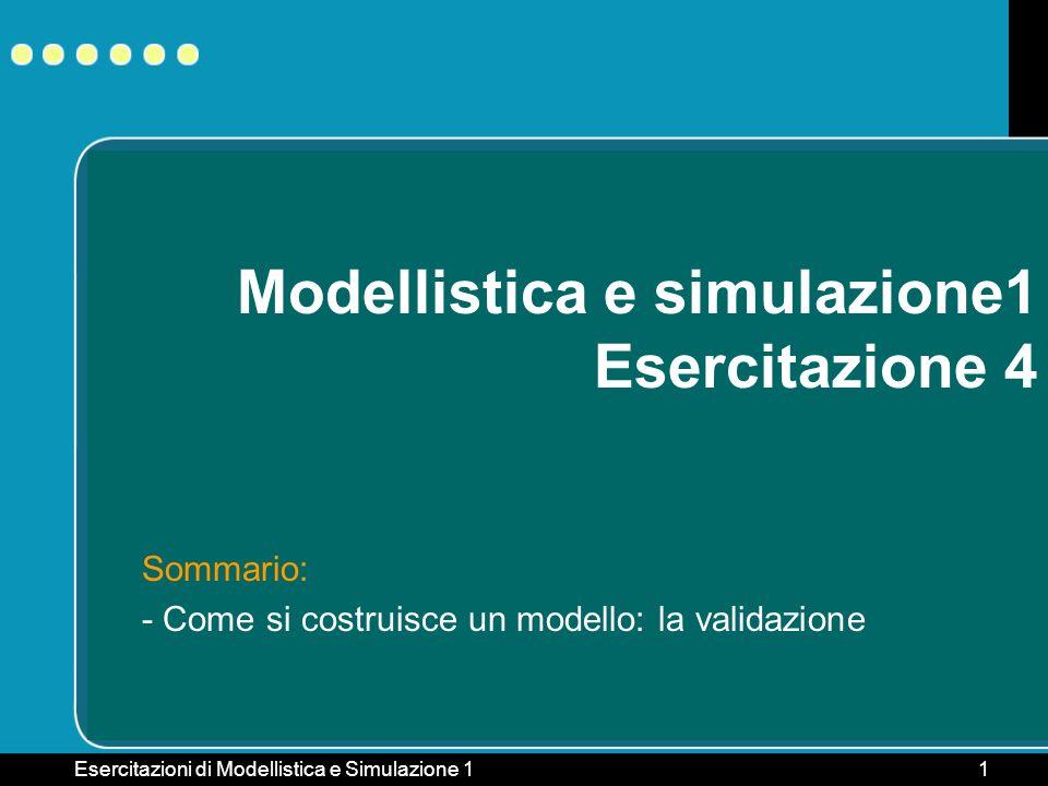 Esercitazioni di Modellistica e Simulazione 11 Modellistica e simulazione1 Esercitazione 4 Sommario: - Come si costruisce un modello: la validazione