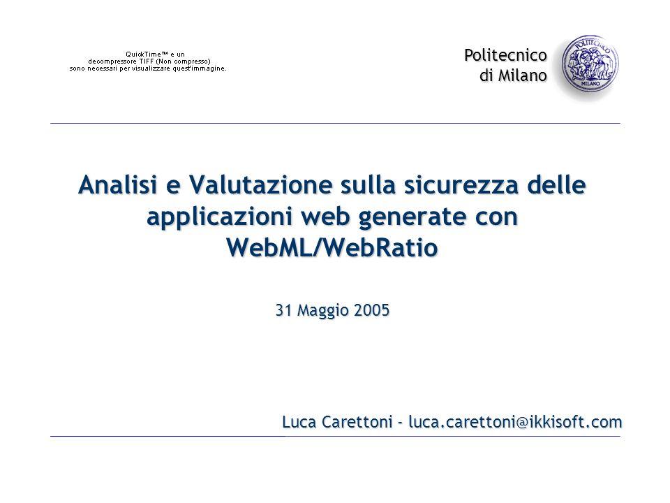 Politecnico di Milano Analisi e Valutazione sulla sicurezza delle applicazioni web generate con WebML/WebRatio Luca Carettoni - luca.carettoni@ikkisoft.com 31 Maggio 2005