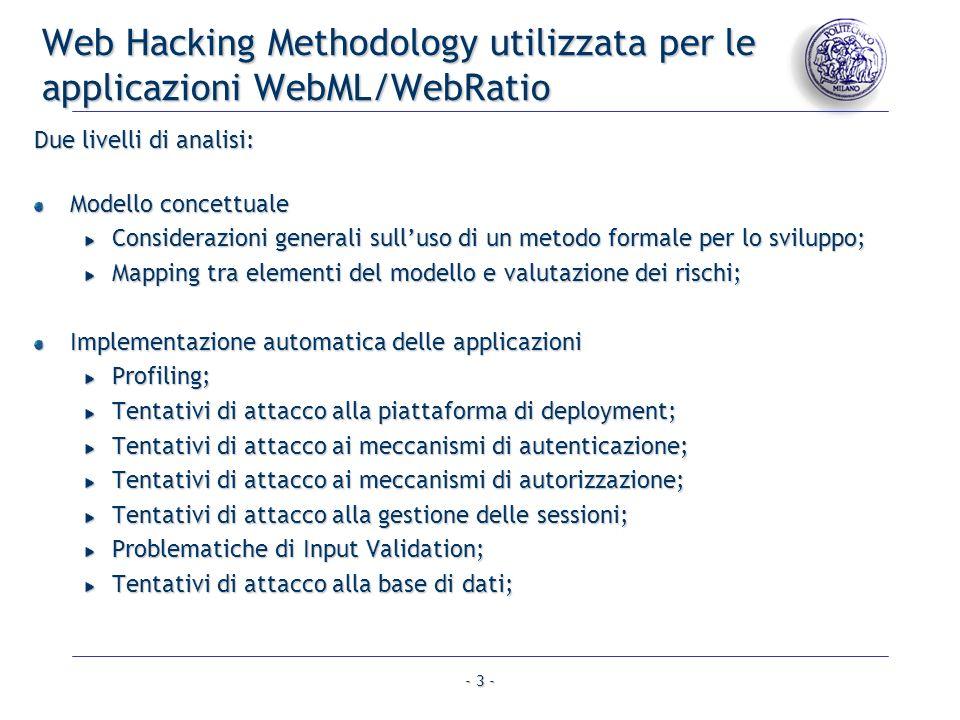- 3 - Web Hacking Methodology utilizzata per le applicazioni WebML/WebRatio Due livelli di analisi: Modello concettuale Considerazioni generali sulluso di un metodo formale per lo sviluppo; Mapping tra elementi del modello e valutazione dei rischi; Implementazione automatica delle applicazioni Profiling; Tentativi di attacco alla piattaforma di deployment; Tentativi di attacco ai meccanismi di autenticazione; Tentativi di attacco ai meccanismi di autorizzazione; Tentativi di attacco alla gestione delle sessioni; Problematiche di Input Validation; Tentativi di attacco alla base di dati;