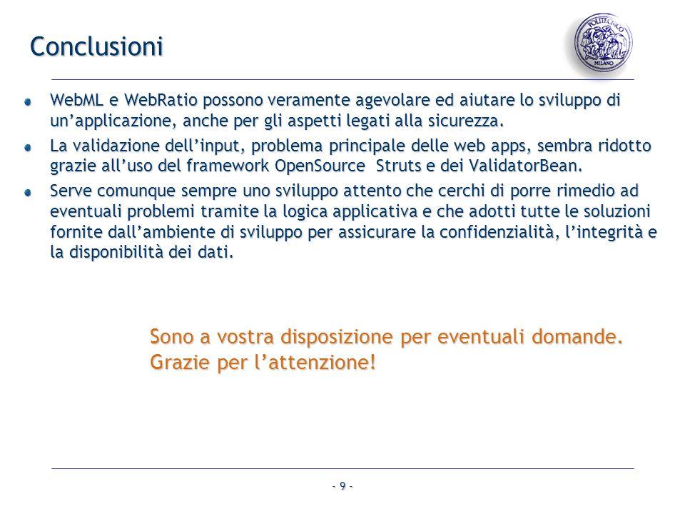 - 9 - Conclusioni WebML e WebRatio possono veramente agevolare ed aiutare lo sviluppo di unapplicazione, anche per gli aspetti legati alla sicurezza.