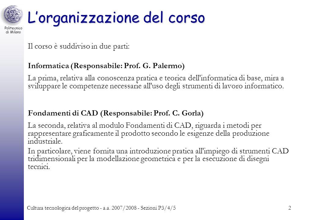 Politecnico di Milano Cultura tecnologica del progetto - a.a. 2007/2008 - Sezioni P3/4/52 Lorganizzazione del corso Il corso è suddiviso in due parti: