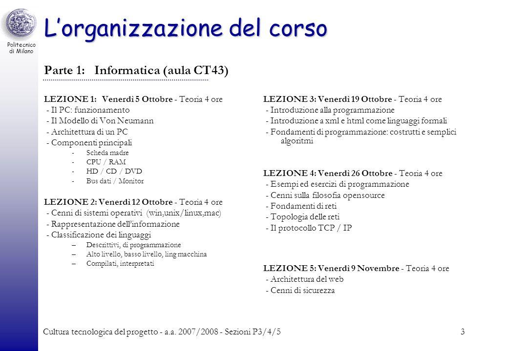 Politecnico di Milano Cultura tecnologica del progetto - a.a. 2007/2008 - Sezioni P3/4/53 Lorganizzazione del corso Parte 1: Informatica (aula CT43) L