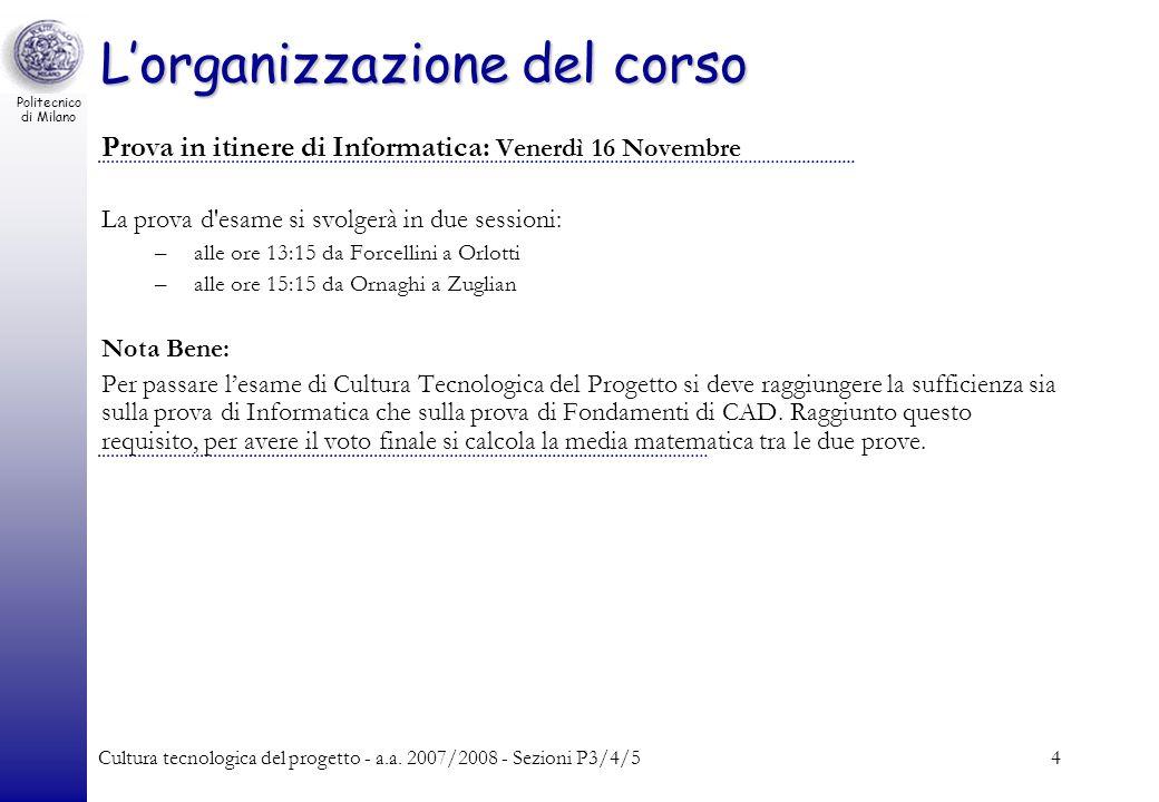Politecnico di Milano Cultura tecnologica del progetto - a.a. 2007/2008 - Sezioni P3/4/54 Lorganizzazione del corso Prova in itinere di Informatica: V