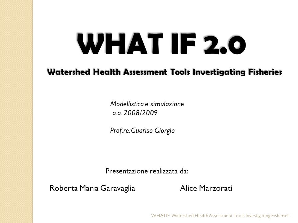 WHAT IF 2.0 Watershed Health Assessment Tools Investigating Fisheries Watershed Health Assessment Tools Investigating Fisheries Roberta Maria Garavagl