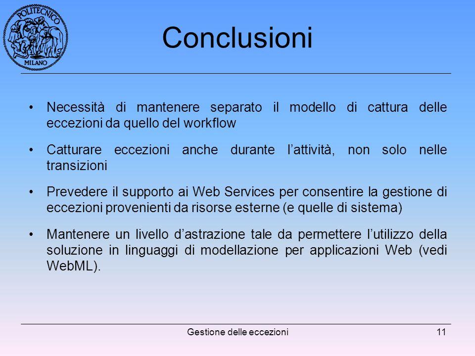 Gestione delle eccezioni11 Conclusioni Necessità di mantenere separato il modello di cattura delle eccezioni da quello del workflow Catturare eccezioni anche durante lattività, non solo nelle transizioni Prevedere il supporto ai Web Services per consentire la gestione di eccezioni provenienti da risorse esterne (e quelle di sistema) Mantenere un livello dastrazione tale da permettere lutilizzo della soluzione in linguaggi di modellazione per applicazioni Web (vedi WebML).