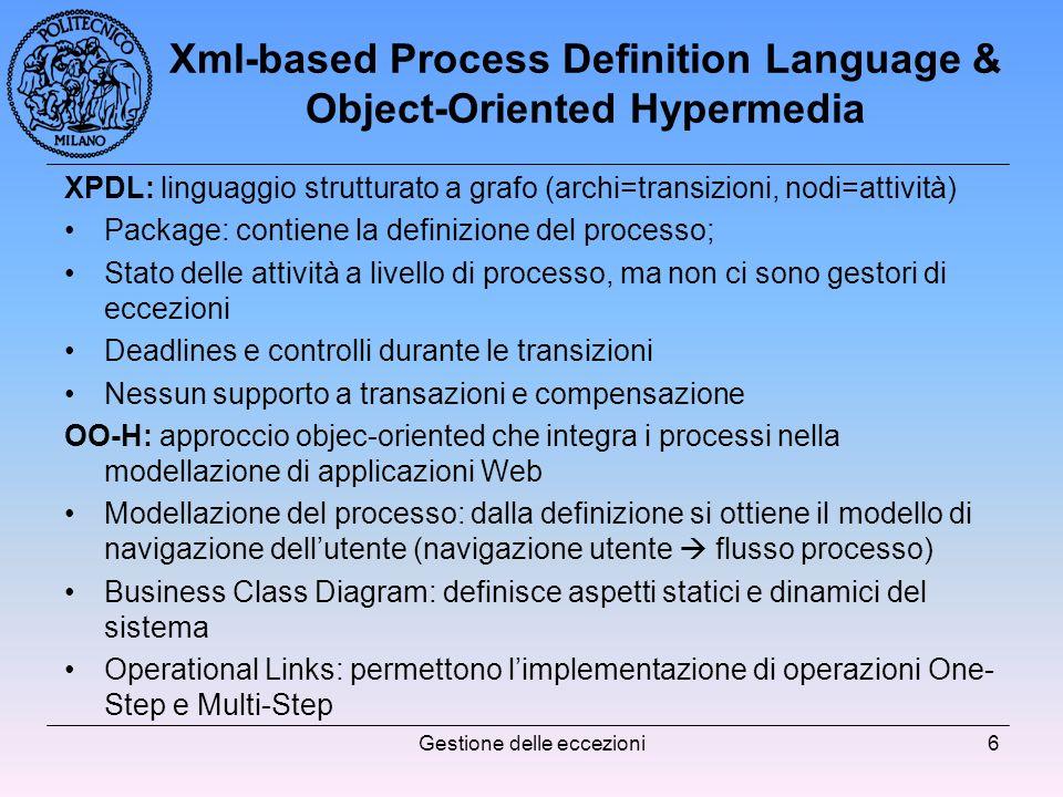 Gestione delle eccezioni6 Xml-based Process Definition Language & Object-Oriented Hypermedia XPDL: linguaggio strutturato a grafo (archi=transizioni, nodi=attività) Package: contiene la definizione del processo; Stato delle attività a livello di processo, ma non ci sono gestori di eccezioni Deadlines e controlli durante le transizioni Nessun supporto a transazioni e compensazione OO-H: approccio objec-oriented che integra i processi nella modellazione di applicazioni Web Modellazione del processo: dalla definizione si ottiene il modello di navigazione dellutente (navigazione utente flusso processo) Business Class Diagram: definisce aspetti statici e dinamici del sistema Operational Links: permettono limplementazione di operazioni One- Step e Multi-Step