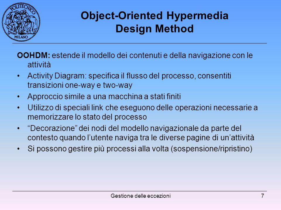 Gestione delle eccezioni7 Object-Oriented Hypermedia Design Method OOHDM: estende il modello dei contenuti e della navigazione con le attività Activity Diagram: specifica il flusso del processo, consentiti transizioni one-way e two-way Approccio simile a una macchina a stati finiti Utilizzo di speciali link che eseguono delle operazioni necessarie a memorizzare lo stato del processo Decorazione dei nodi del modello navigazionale da parte del contesto quando lutente naviga tra le diverse pagine di unattività Si possono gestire più processi alla volta (sospensione/ripristino)