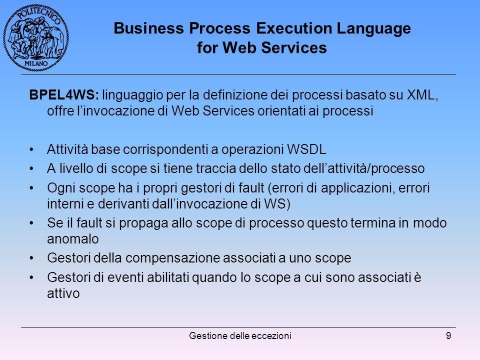 Gestione delle eccezioni9 Business Process Execution Language for Web Services BPEL4WS: linguaggio per la definizione dei processi basato su XML, offre linvocazione di Web Services orientati ai processi Attività base corrispondenti a operazioni WSDL A livello di scope si tiene traccia dello stato dellattività/processo Ogni scope ha i propri gestori di fault (errori di applicazioni, errori interni e derivanti dallinvocazione di WS) Se il fault si propaga allo scope di processo questo termina in modo anomalo Gestori della compensazione associati a uno scope Gestori di eventi abilitati quando lo scope a cui sono associati è attivo