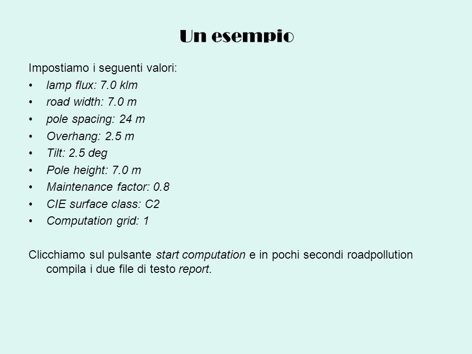 Un esempio Impostiamo i seguenti valori: lamp flux: 7.0 klm road width: 7.0 m pole spacing: 24 m Overhang: 2.5 m Tilt: 2.5 deg Pole height: 7.0 m Main