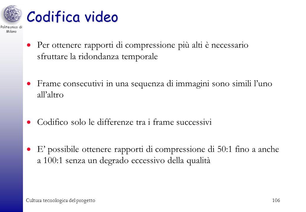 Politecnico di Milano Cultura tecnologica del progetto105 Codifica video Potrei in principio codificare separatamente ogni fotogramma come immagine fi