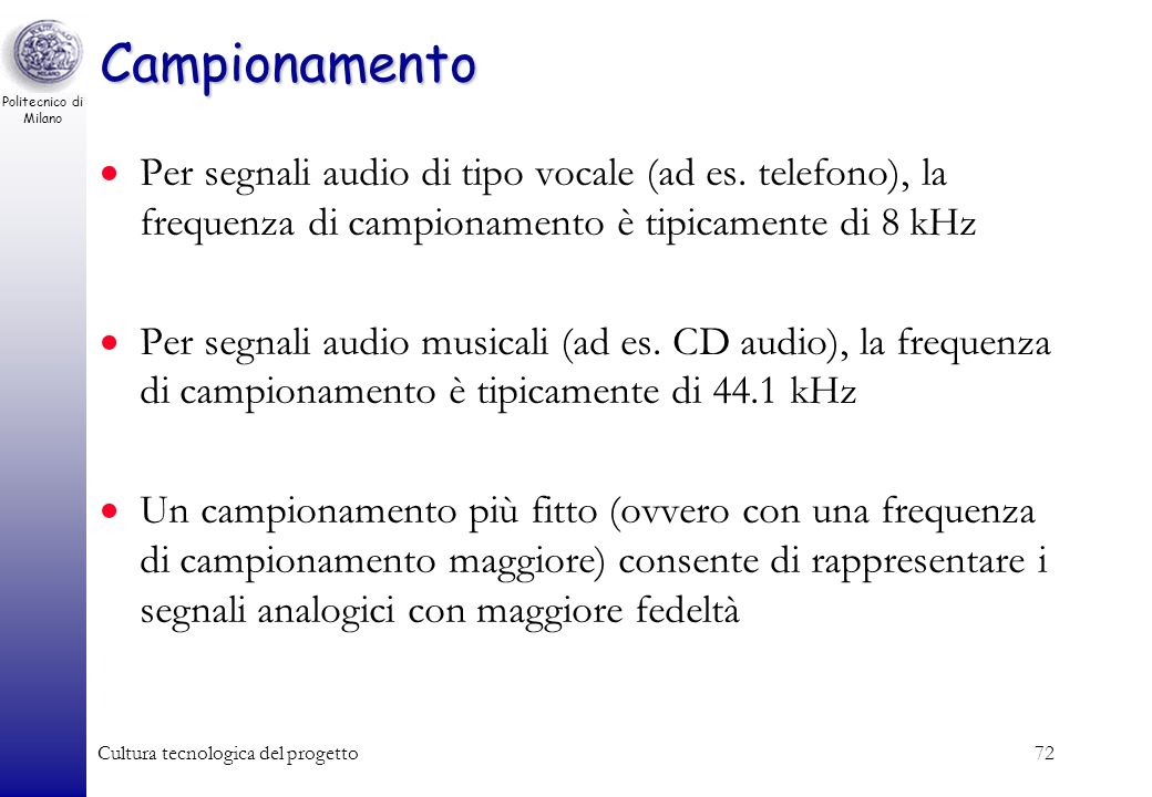 Politecnico di Milano Cultura tecnologica del progetto71 Campionamento Si misura lampiezza del segnale analogico a intervalli regolari, ogni T secondi