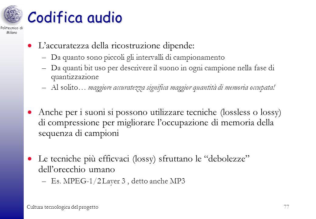 Politecnico di Milano Cultura tecnologica del progetto76 Codifica audio Esempio: brano musicale su CD –Frequenza di campionamento 44100 Hz –16 bit / c