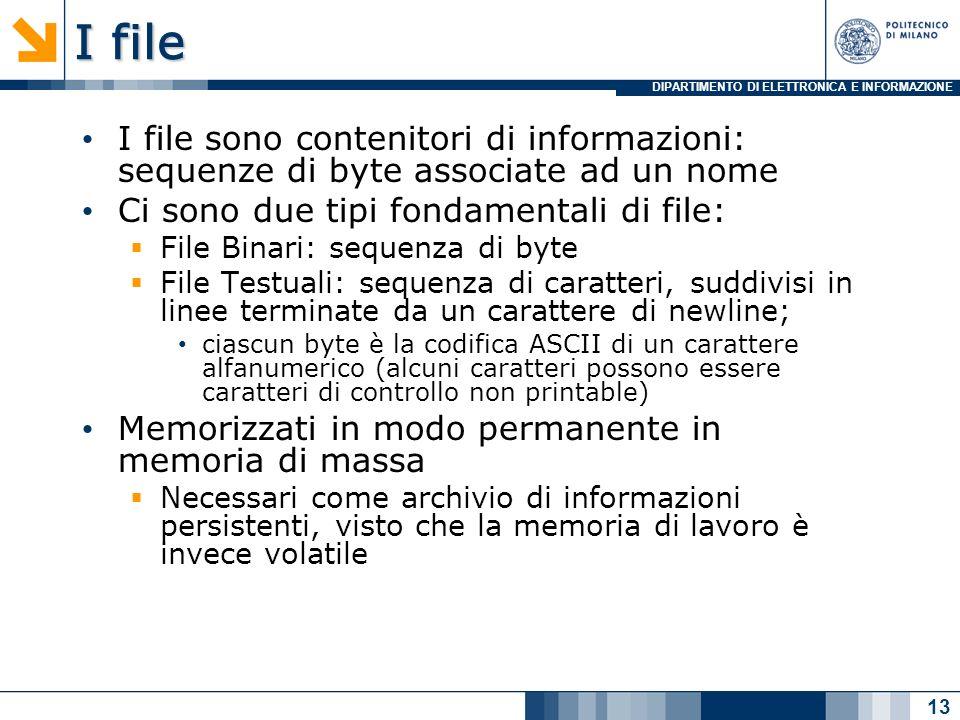 DIPARTIMENTO DI ELETTRONICA E INFORMAZIONE I file I file sono contenitori di informazioni: sequenze di byte associate ad un nome Ci sono due tipi fondamentali di file: File Binari: sequenza di byte File Testuali: sequenza di caratteri, suddivisi in linee terminate da un carattere di newline; ciascun byte è la codifica ASCII di un carattere alfanumerico (alcuni caratteri possono essere caratteri di controllo non printable) Memorizzati in modo permanente in memoria di massa Necessari come archivio di informazioni persistenti, visto che la memoria di lavoro è invece volatile 13