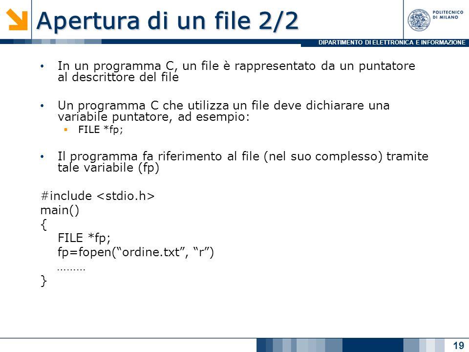 DIPARTIMENTO DI ELETTRONICA E INFORMAZIONE Apertura di un file 2/2 In un programma C, un file è rappresentato da un puntatore al descrittore del file Un programma C che utilizza un file deve dichiarare una variabile puntatore, ad esempio: FILE *fp; Il programma fa riferimento al file (nel suo complesso) tramite tale variabile (fp) #include main() { FILE *fp; fp=fopen(ordine.txt, r) ……… } 19