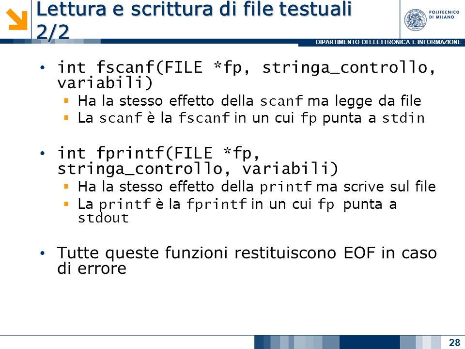 DIPARTIMENTO DI ELETTRONICA E INFORMAZIONE Lettura e scrittura di file testuali 2/2 int fscanf(FILE *fp, stringa_controllo, variabili) Ha la stesso effetto della scanf ma legge da file La scanf è la fscanf in un cui fp punta a stdin int fprintf(FILE *fp, stringa_controllo, variabili) Ha la stesso effetto della printf ma scrive sul file La printf è la fprintf in un cui fp punta a stdout Tutte queste funzioni restituiscono EOF in caso di errore 28