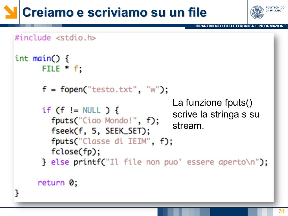 DIPARTIMENTO DI ELETTRONICA E INFORMAZIONE Creiamo e scriviamo su un file 31 La funzione fputs() scrive la stringa s su stream.