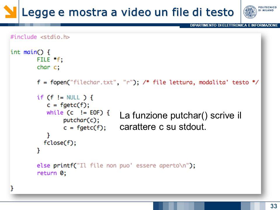 DIPARTIMENTO DI ELETTRONICA E INFORMAZIONE Legge e mostra a video un file di testo 33 La funzione putchar() scrive il carattere c su stdout.