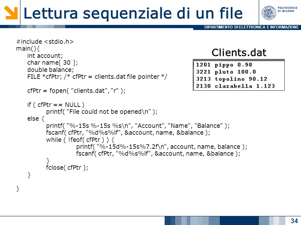 DIPARTIMENTO DI ELETTRONICA E INFORMAZIONE Lettura sequenziale di un file #include main(){ int account; char name[ 30 ]; double balance; FILE *cfPtr; /* cfPtr = clients.dat file pointer */ cfPtr = fopen( clients.dat , r ); if ( cfPtr == NULL ) printf( File could not be opened\n ); else { printf( %-15s %-15s %s\n , Account , Name , Balance ); fscanf( cfPtr, %d%s%lf , &account, name, &balance ); while ( !feof( cfPtr ) ) { printf( %-15d%-15s%7.2f\n , account, name, balance ); fscanf( cfPtr, %d%s%lf , &account, name, &balance ); } fclose( cfPtr ); } 34 Clients.dat