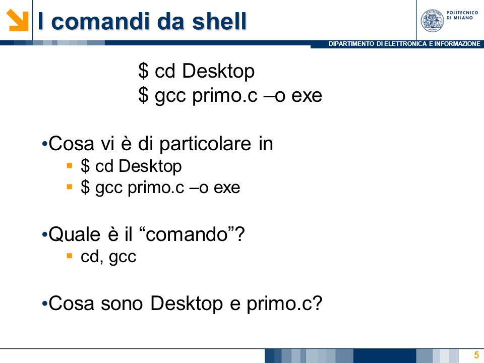 DIPARTIMENTO DI ELETTRONICA E INFORMAZIONE I comandi da shell $ cd Desktop $ gcc primo.c –o exe Cosa vi è di particolare in $ cd Desktop $ gcc primo.c –o exe Quale è il comando.