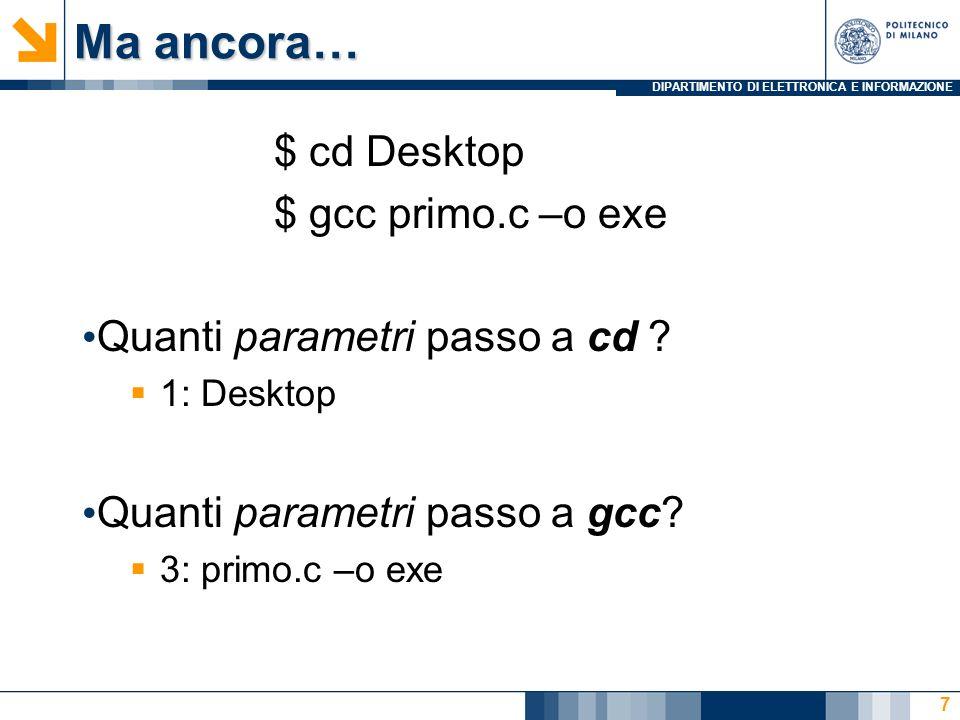 DIPARTIMENTO DI ELETTRONICA E INFORMAZIONE Ma ancora… $ cd Desktop $ gcc primo.c –o exe Quanti parametri passo a cd .