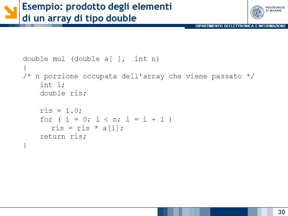 DIPARTIMENTO DI ELETTRONICA E INFORMAZIONE Esempio: prodotto degli elementi di un array di tipo double 30 double mul (double a[ ], int n) { /* n porzione occupata dell array che viene passato */ int i; double ris; ris = 1.0; for ( i = 0; i < n; i = i + 1 ) ris = ris * a[i]; return ris; }