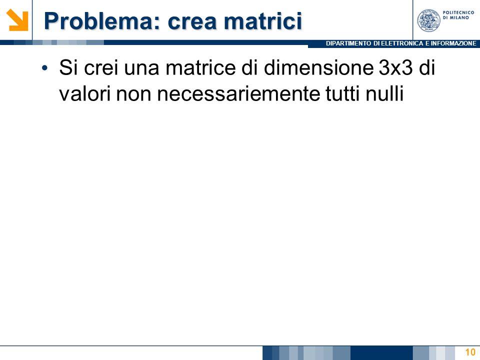 DIPARTIMENTO DI ELETTRONICA E INFORMAZIONE Problema: crea matrici Problema: crea matrici Si crei una matrice di dimensione 3x3 di valori non necessariemente tutti nulli 10
